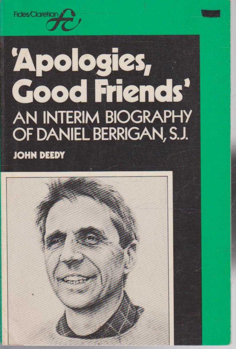 Apologies, Good Friends... - An I?nterim Biography of Daniel Berrigan S.J., John Deedy