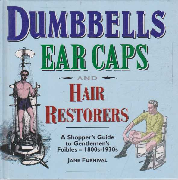 Dumbells Ear Caps and Hair Restorers - A Shopper's Guide to Gentlemen's Foibles - 1800s-1930s, Jane Furnival
