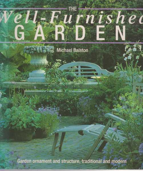 The Well-Furnished Garden - Garden Ornament and Structure, Traditional and Modern, Michael Balston