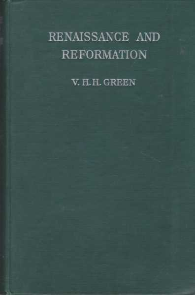 Renaissance and Reformation - A Survey of European History Between 1450 and 1660, V. H. H. Green