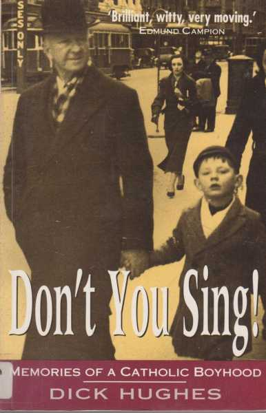 Don't You Sing! Memories of a Catholic Boyhood From Napkins to Long Trousers, Dick Hughes