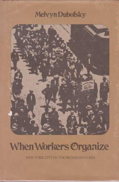 When Workers Organize - New York City in the Progressive Era, Melvyn Dubofsky