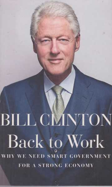 Back to Work - Why We Need Smart Government For A Strong Economy, Bill Clinton
