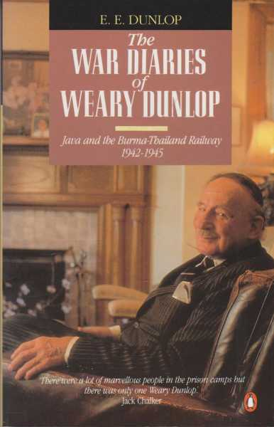 The War Diaries Of Weary Dunlop - Java And The Burma Thailand Railway 1942-1945, E.E. Dunlop