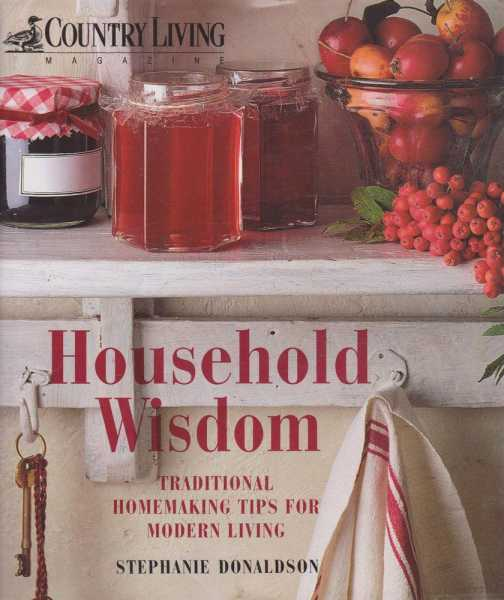 Household Wisdom - Traditional Homemaking Tips for Modern Living, Stephanie Donaldson
