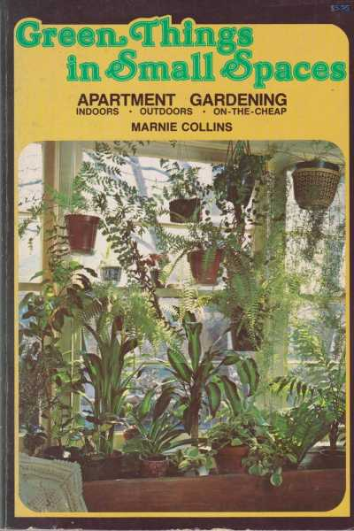 Green Things in Small Spaces - Apartment Gardening - Indoors, Outdoors, On-The-Cheap, Marnie Collins