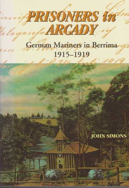 Prisoners in Arcady - German Mariners in Berrima 1915-1919, John Simons [Signed Edition]