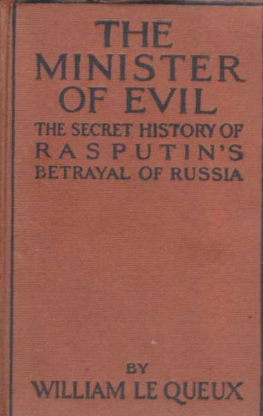 The Minister of Evil - The Secret History of Rasputin's Betrayal of Russia, Wlliam Le Queux