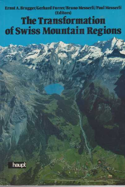 The Transformation of Swiss Mountain Regions - Problems of Development Between Self-Reliance and Dependency in an Economic and Ecological Perspective, Ernst A. Brugger / Gerhard Furrer / Bruno Messerli; Paul Messerli [Editors]