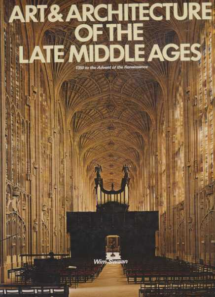 Art & Architecture of the Late Middle Ages - 1350 to the Advent of the Renaissance, Wim Swaan