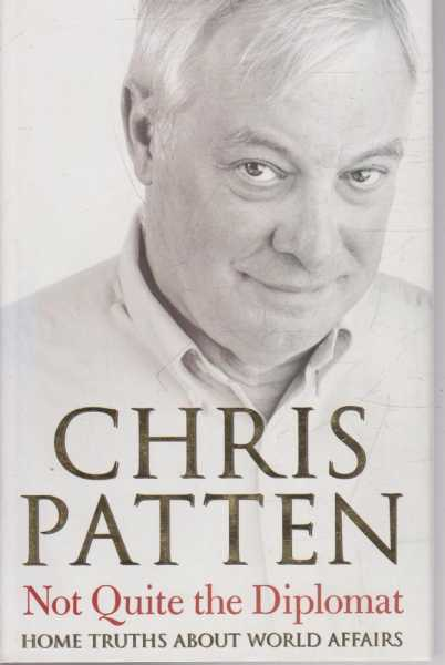 Not Quite the Diplomat - Home Truths About World Affairs, Chris Patten