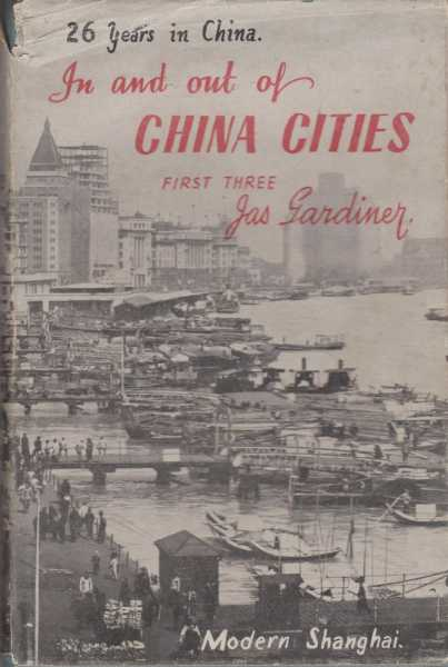 In and Out of China Cities First Three: Anking, Changteh, Nanchow - Missionary Life, Experience and Adventure during the first of three periods of residence in China, James Gardiner