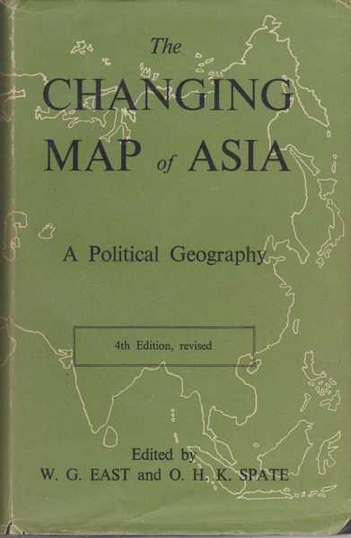 The Changing Map of Asia - A Political Geography, W. G. East and O. H. K. Spate [Editors]