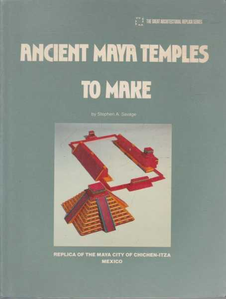 Ancient Maya Temples To Make - A Replica of the Maya City of Chichen-Itza Mexico, Stephen A Savage