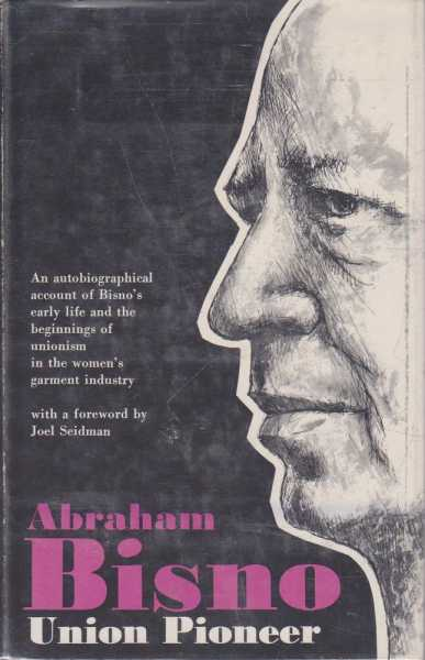 Abraham Bisno, Union Pioneer: An Autobiographical Account of Bisno's Early Life and the Beginnings of Unionism in the Women's Garment Industry, Abraham Bisno