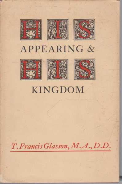 His Appearing & His Kingdom - The Christian Hope in the Light of Its History, T. Francis Glasson