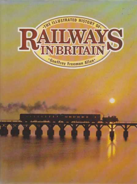 The Illustrated History of Railways In Britain, Geoffrey Freeman Allen
