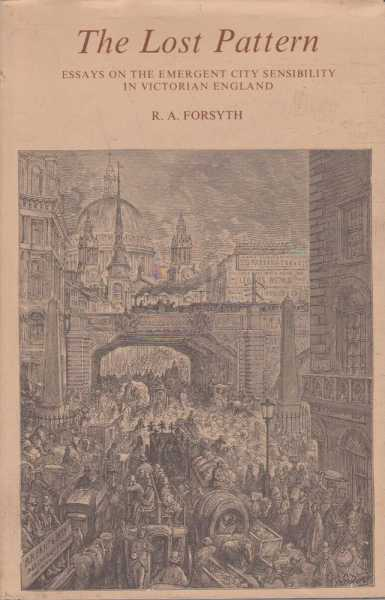 The Lost Pattern - Essays on the Emergent City Sensibility in Victorian England, R.A. Forsyth