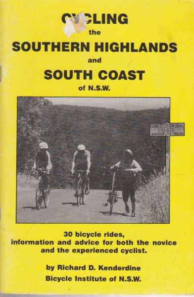 Cycling the Southern Highlands and South Coast of N.S.W. - 30 Bicycle Rides, Information and Advice for both the Novice and the experienced Cyclist, Richard D. Kenderdine