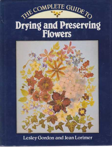 The Complete Guide to Drying and Preserving Flowers, Lesley Gordon and Jean Lorimer