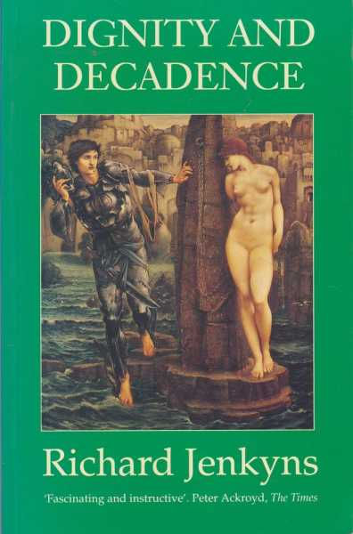 Dignity and Decadence - Victorian Art and The Classical Inheritance, Richard Jenkyns