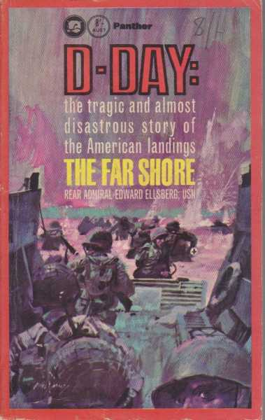 D-Day: The Far Shore - the Tragic and Almost Disastrous Story of the American Landings, Rear Admiral Edward Ellsberg, USN