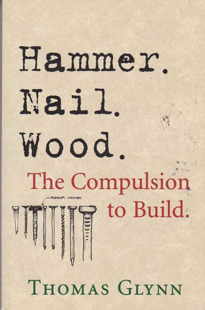 Hammer. Nail. Wood - The Compulsion to Build, Thomas Glynn