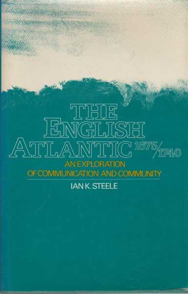 The English Atlantic 1675 - 1740 - An Exploration of Communication and Community, Ian K. Steele