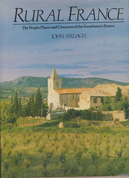 Rural France - The People, Places and Character of the Frenchman's France, John Ardagh