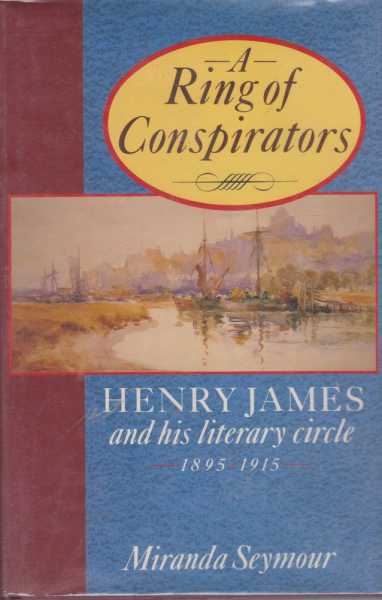 A Ring of Conspirators - Henry James and His Literary Circle 1895-1915, Miranda Seymour