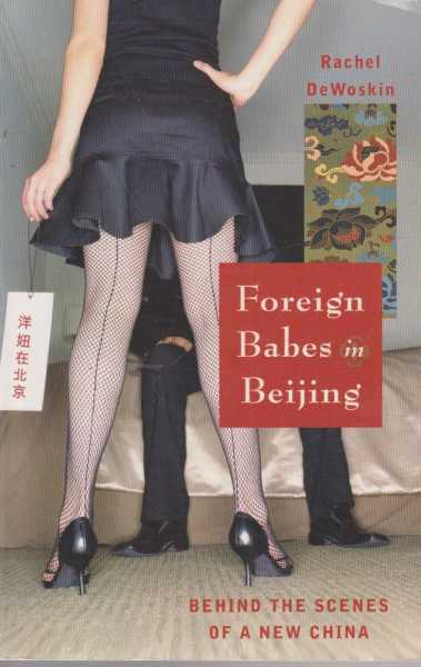 Foreign Babes In Bejing - Behind The Scenes Of A New China, Rachel DeWoskin