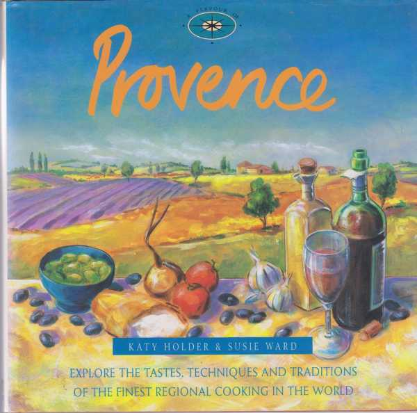A Flavour of Provence - Explores the Taste, Techniques and Traditions of the Finest Regional Cooking in the World, Katy Holder & Susie Ward