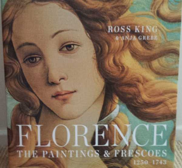Florence - The Painting & Frescoes 1250-1743, Ross King & Anja Grebe
