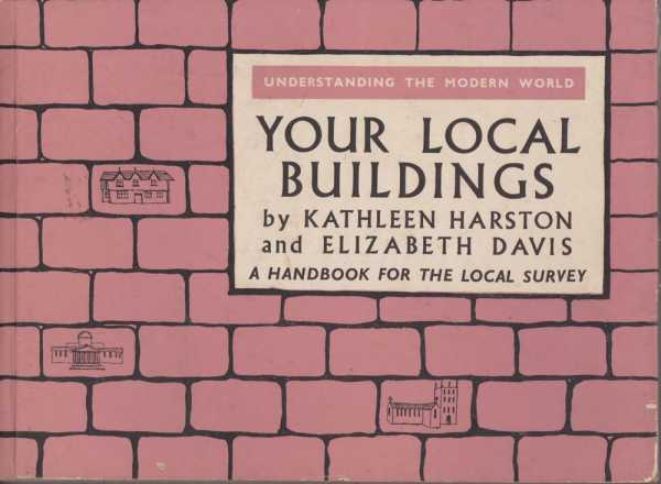 Your Local Buildings - A Handbook for Local Survey, Kathleen Harston and Elizabeth Davis