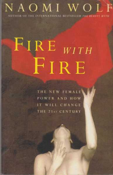 Fire With Fire: The New Female Power and How It Will Change the 21st Century, Naomi Wolf