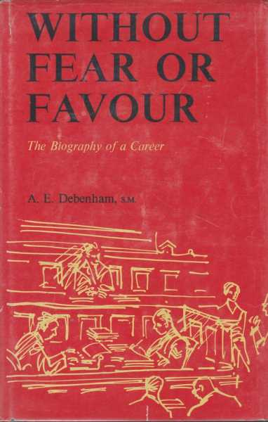 Without Fear or Favour: The Biography of a Career, A. E. Debenham, S.M. [Aided and abetted by Marien Dreyer]