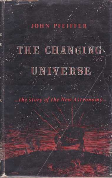 The Changing Universe ...The Story of the New Astronomy, John Pfeiffer