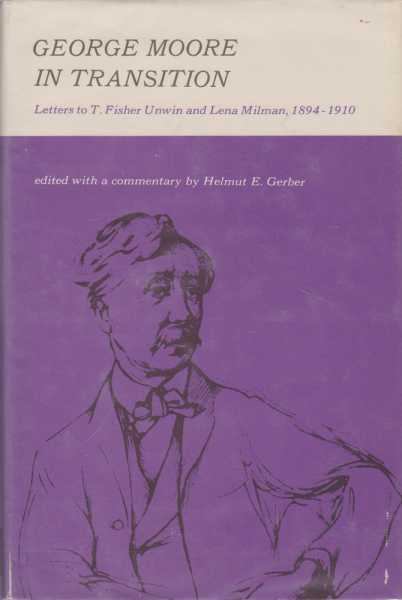 George Moore in Transition: Letters to T. Fisher Unwin and Lena Milman 1894-1910, Helmut E. Gerber [Edited and Commentary]