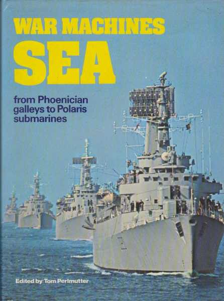 War Machines Sea from Phoenician Galleys to Polaris Submarines, Tom Perlmutter [Editor]