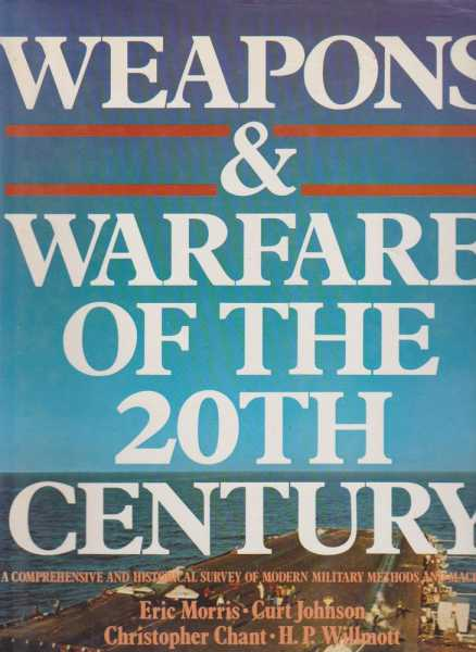 Weapons & Warfare of the 20th Century, Eric Morris, Curt Johnson, Christopher Chant, H. P. Willmott