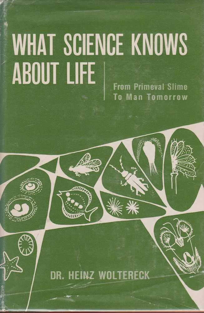 What Science Knows About Life - From Primeval Slime to Man Tomorrow, Dr. Heinz Woltereck