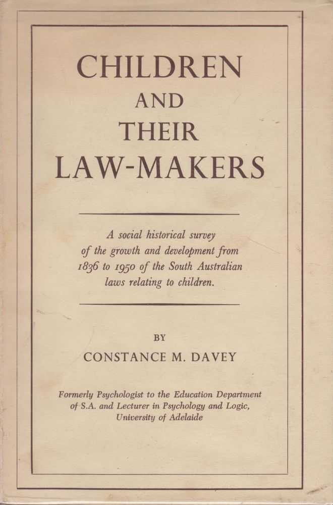 Children and Their Law-Makers: A Social-Historical Survey of the growth and development from 1836 to 1950 of South Australian laws relating to Children, Constance M. Davey