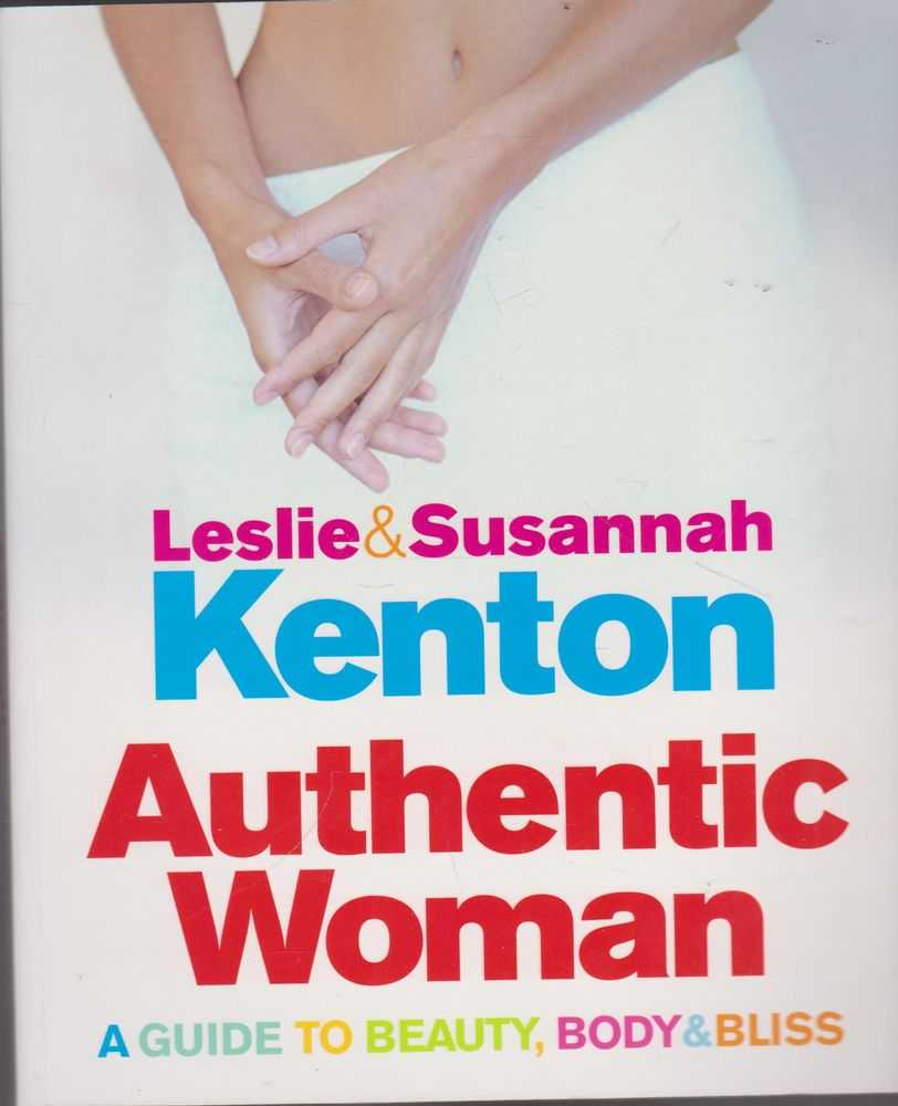 Authentic Woman: A Guide to Beauty, Body & Bliss, Leslie & Susannah Kenton