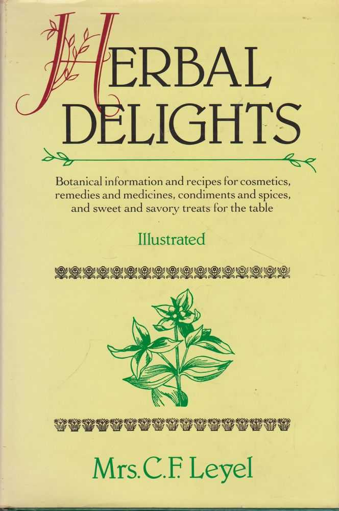 Herbal Delights: Botanical Information and Recipes for Cosmetics, remedies and Medicines, Condiments and Spices and sweet and savory treats for the table, Mrs C. F. Leyel