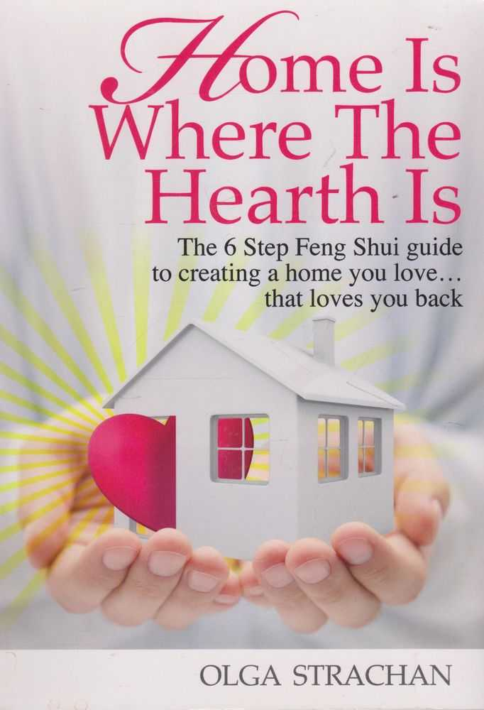 Home Is Where The Hearth Is: The 6 Step Feng Shui Guide to Creating A Home You Love....That Loves You Back, Olga Strachan
