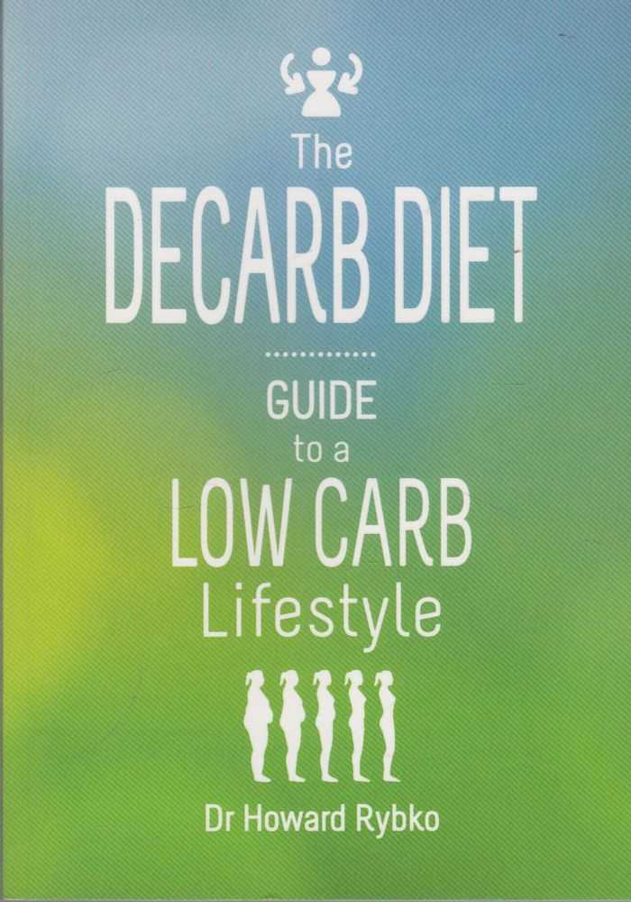 The Decarb Diet: Guide to a Low Carb Lifestyle, Dr Howard Rybko