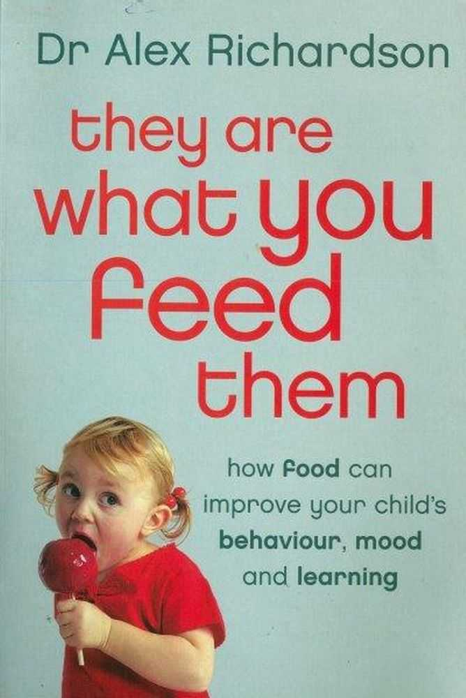 They Are What You Feed Them: How Food Can Improve Your Child's Behaviour, Mood and Learning, Dr Alex Richardson