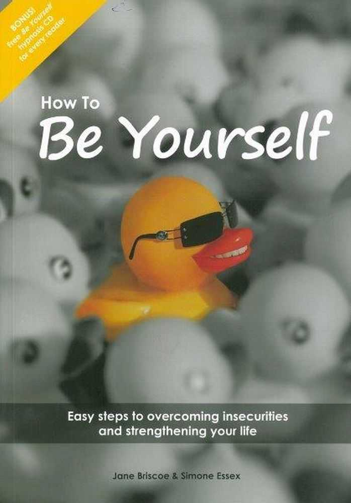 How To Be Yourself: Easy Steps to Overcoming Insecurities and Strengthening Your Life [Includes Be Yourself Hypnosis CD], Jane Briscoe & Simone Essex