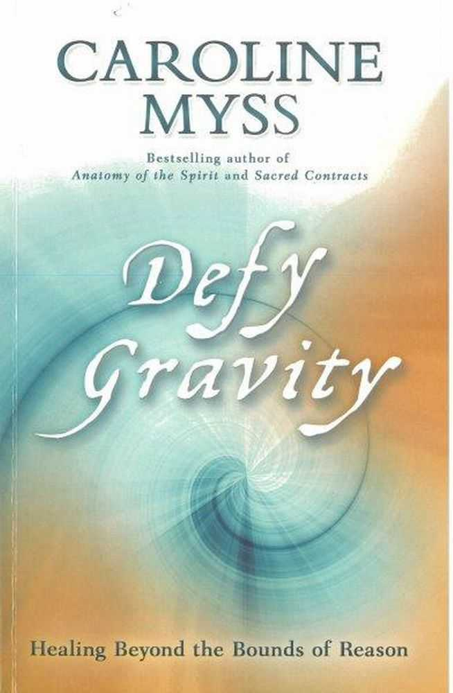 Defy Gravity: Healing Beyond the Bounds of Reason, Caroline Myss