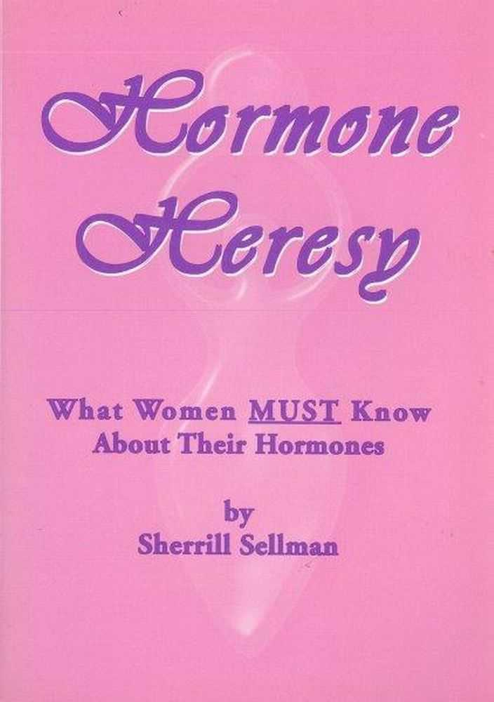 Hormone Heresy: What Women Must Know About Their Hormones, Sherrill Sellman